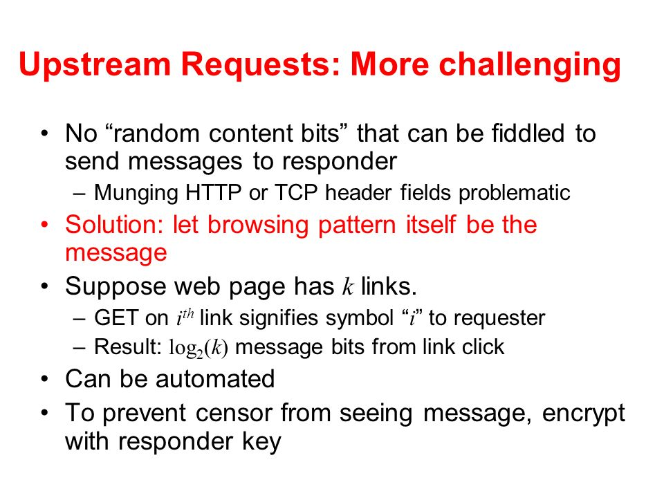 Upstream Requests: More challenging No random content bits that can be fiddled to send messages to responder –Munging HTTP or TCP header fields problematic Solution: let browsing pattern itself be the message Suppose web page has k links.