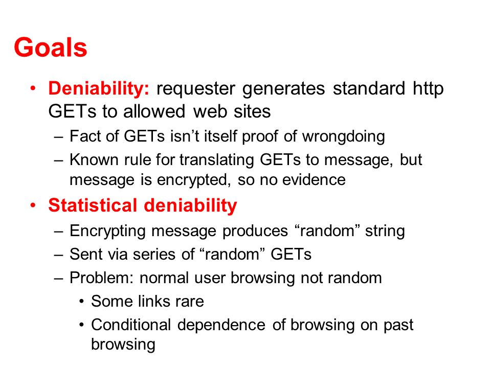 Goals Deniability: requester generates standard http GETs to allowed web sites –Fact of GETs isnt itself proof of wrongdoing –Known rule for translating GETs to message, but message is encrypted, so no evidence Statistical deniability –Encrypting message produces random string –Sent via series of random GETs –Problem: normal user browsing not random Some links rare Conditional dependence of browsing on past browsing