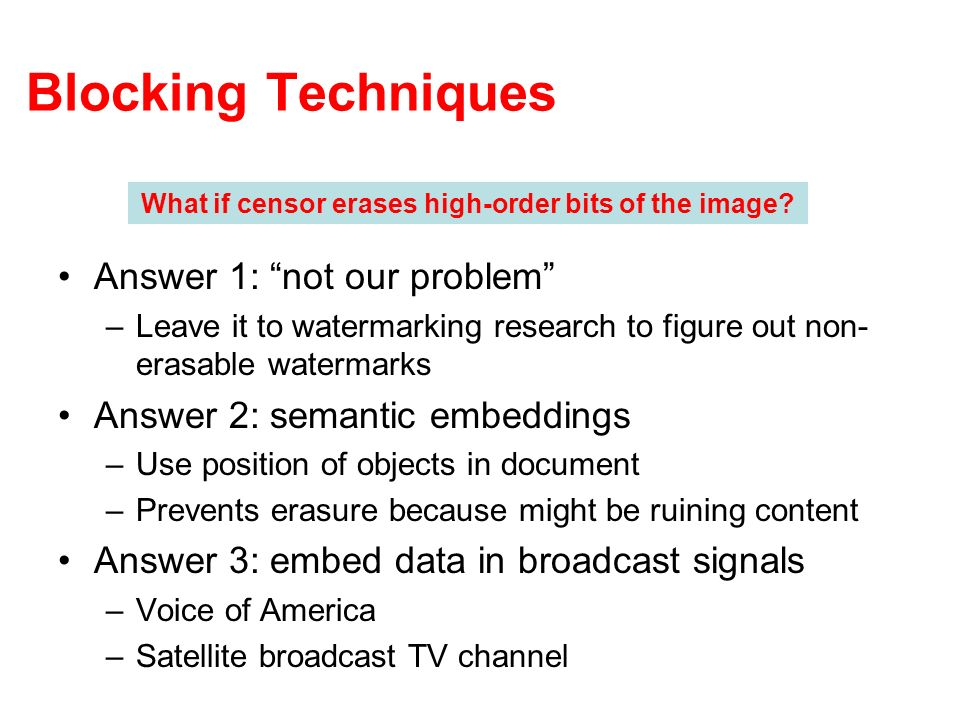Blocking Techniques Answer 1: not our problem –Leave it to watermarking research to figure out non- erasable watermarks Answer 2: semantic embeddings –Use position of objects in document –Prevents erasure because might be ruining content Answer 3: embed data in broadcast signals –Voice of America –Satellite broadcast TV channel What if censor erases high-order bits of the image