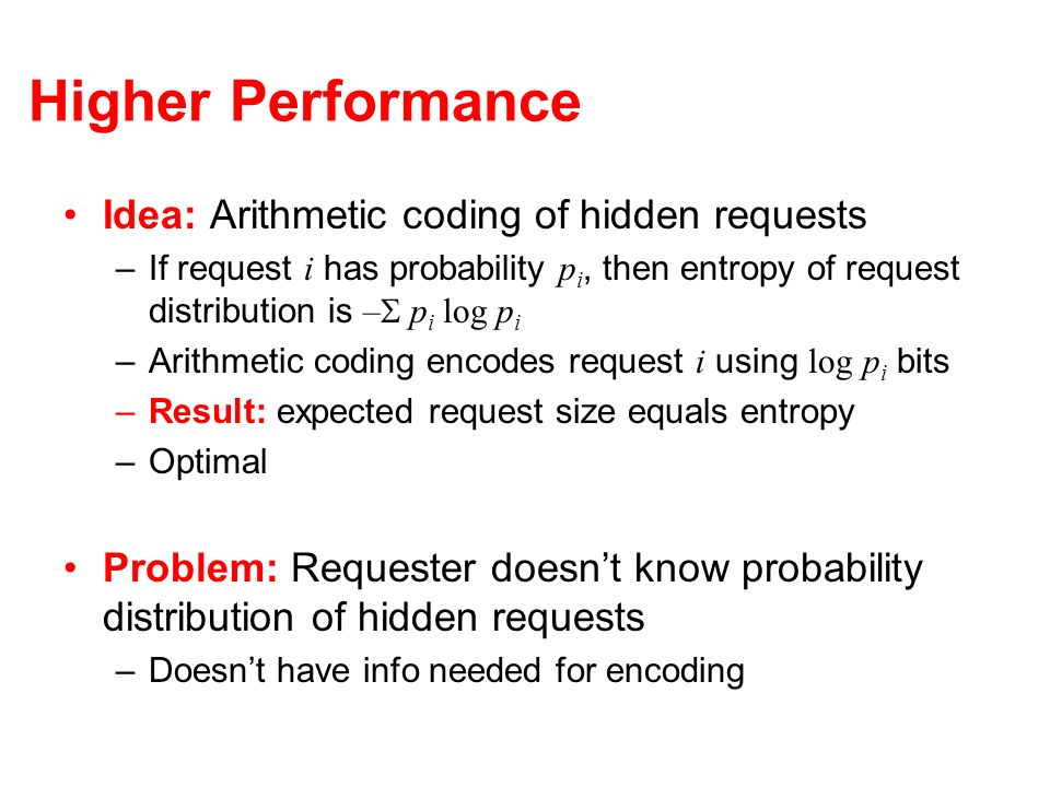 Higher Performance Idea: Arithmetic coding of hidden requests –If request i has probability p i, then entropy of request distribution is – p i log p i –Arithmetic coding encodes request i using log p i bits –Result: expected request size equals entropy –Optimal Problem: Requester doesnt know probability distribution of hidden requests –Doesnt have info needed for encoding