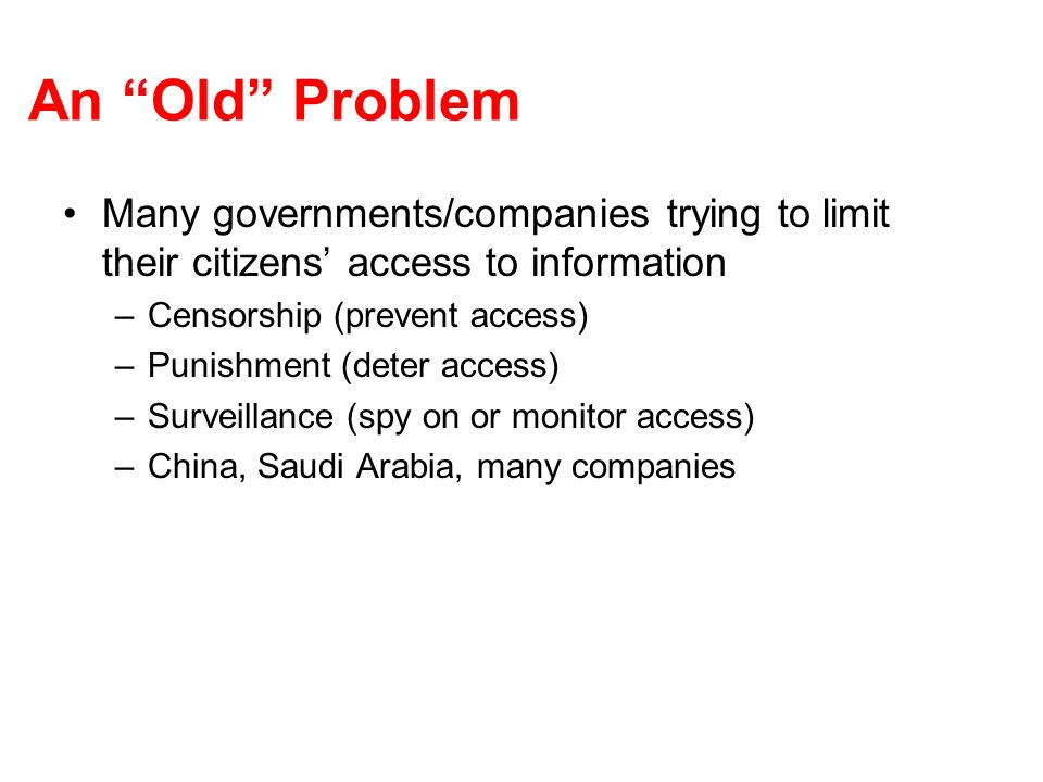 An Old Problem Many governments/companies trying to limit their citizens access to information –Censorship (prevent access) –Punishment (deter access) –Surveillance (spy on or monitor access) –China, Saudi Arabia, many companies