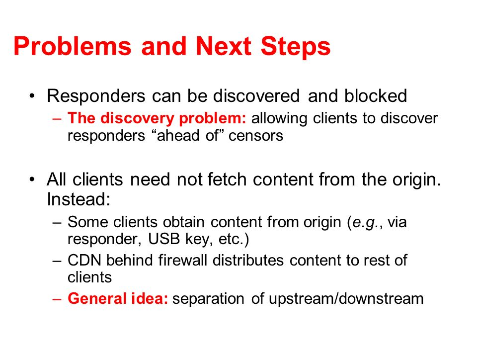 Problems and Next Steps Responders can be discovered and blocked –The discovery problem: allowing clients to discover responders ahead of censors All clients need not fetch content from the origin.