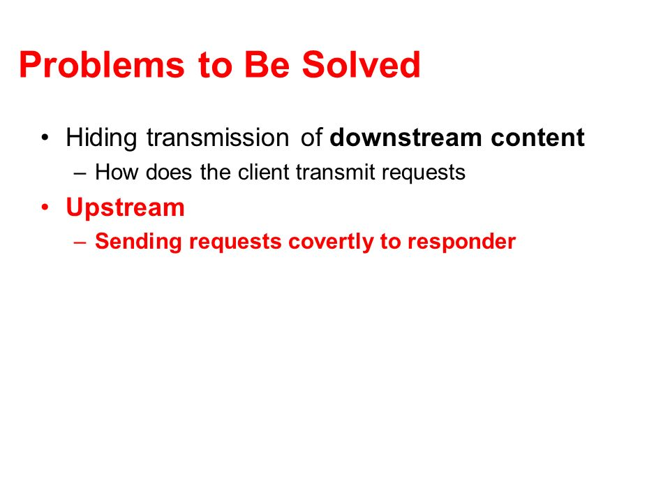 Problems to Be Solved Hiding transmission of downstream content –How does the client transmit requests Upstream –Sending requests covertly to responder