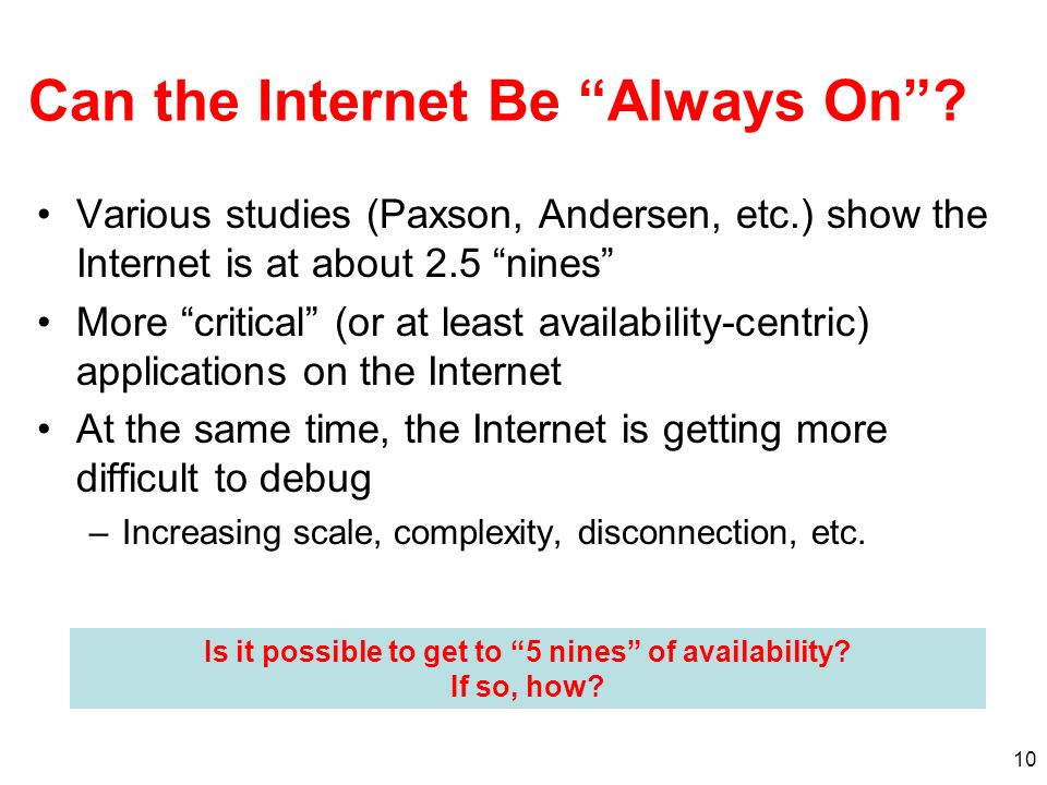 10 Can the Internet Be Always On? Various studies (Paxson, Andersen, etc.) show the Internet is at about 2.5 nines More critical (or at least availabi