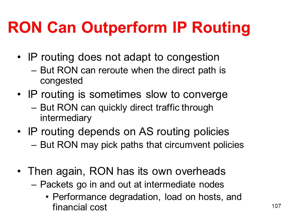107 RON Can Outperform IP Routing IP routing does not adapt to congestion –But RON can reroute when the direct path is congested IP routing is sometim