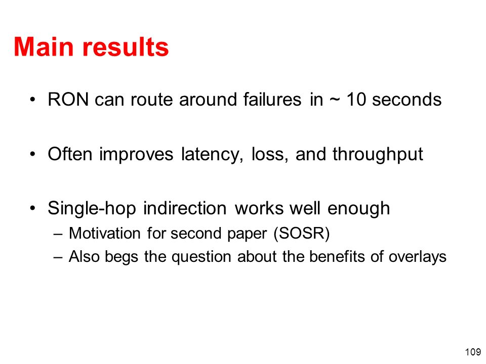 109 Main results RON can route around failures in ~ 10 seconds Often improves latency, loss, and throughput Single-hop indirection works well enough –