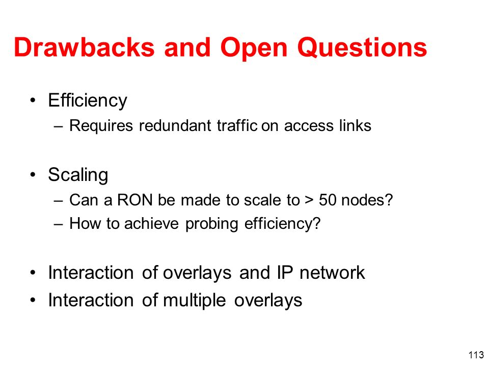 113 Drawbacks and Open Questions Efficiency –Requires redundant traffic on access links Scaling –Can a RON be made to scale to > 50 nodes? –How to ach