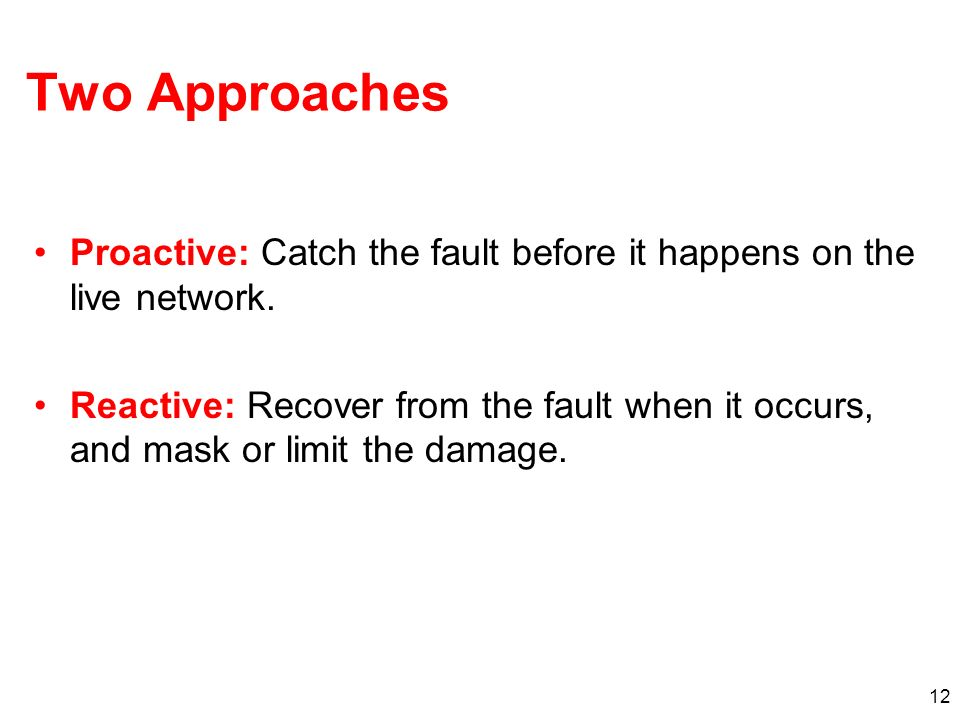 12 Two Approaches Proactive: Catch the fault before it happens on the live network. Reactive: Recover from the fault when it occurs, and mask or limit