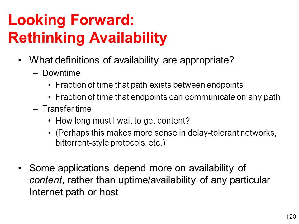 120 Looking Forward: Rethinking Availability What definitions of availability are appropriate? –Downtime Fraction of time that path exists between end