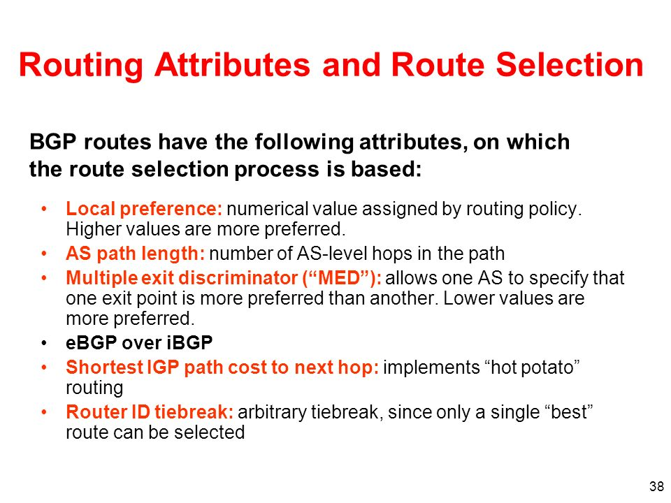 38 Routing Attributes and Route Selection Local preference: numerical value assigned by routing policy. Higher values are more preferred. AS path leng