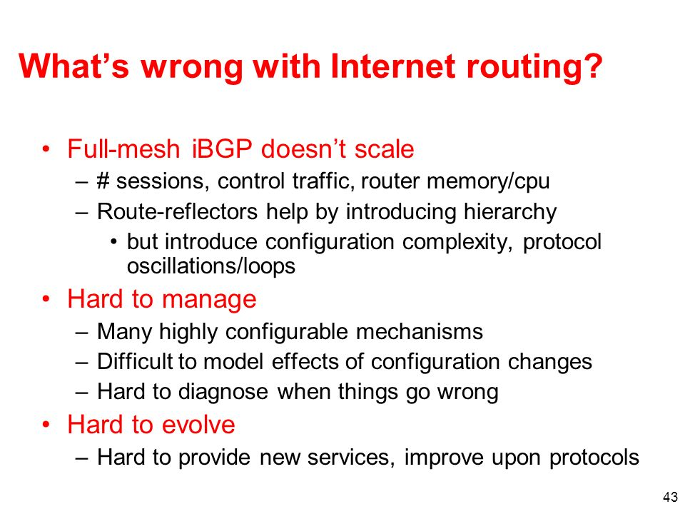 43 Whats wrong with Internet routing? Full-mesh iBGP doesnt scale –# sessions, control traffic, router memory/cpu –Route-reflectors help by introducin