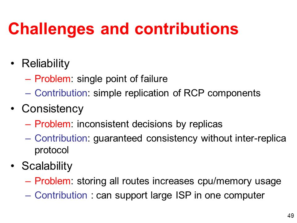 49 Challenges and contributions Reliability –Problem: single point of failure –Contribution: simple replication of RCP components Consistency –Problem