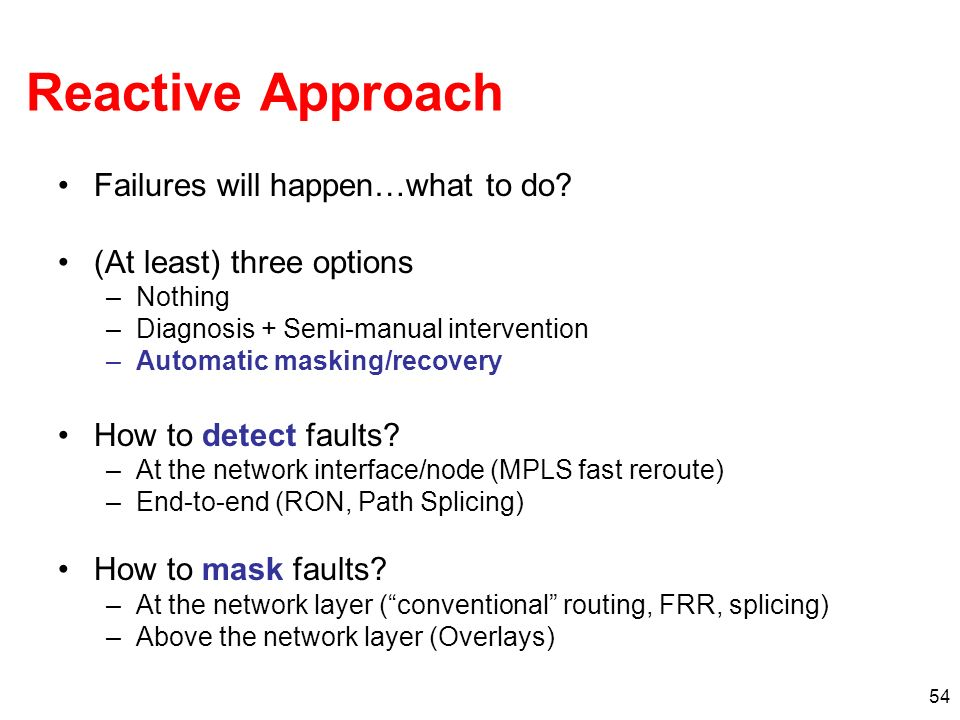 54 Reactive Approach Failures will happen…what to do? (At least) three options –Nothing –Diagnosis + Semi-manual intervention –Automatic masking/recov
