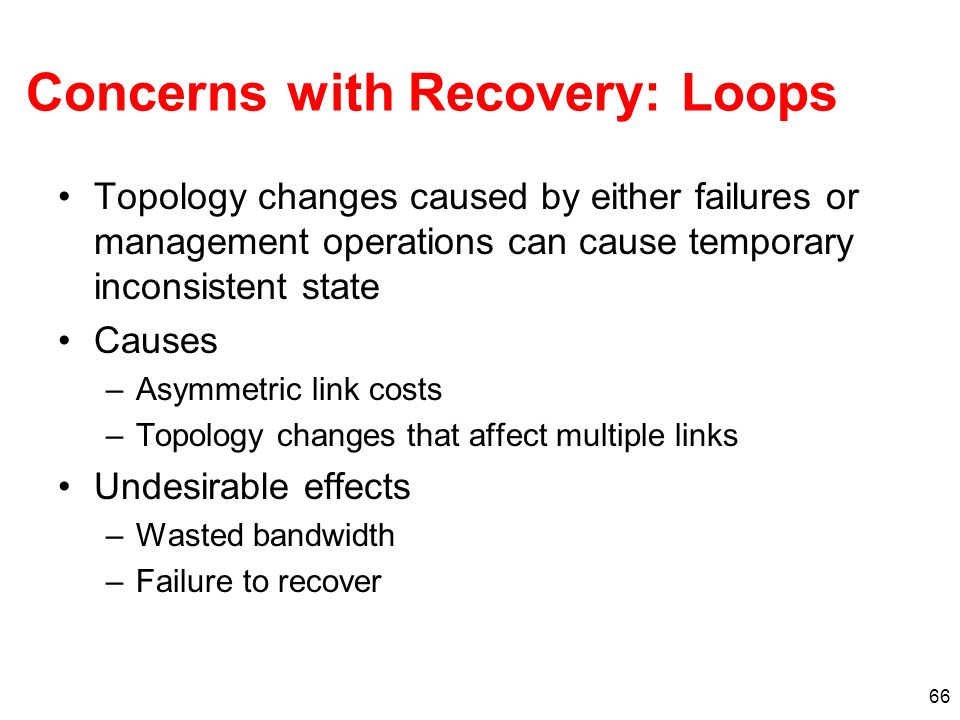 66 Concerns with Recovery: Loops Topology changes caused by either failures or management operations can cause temporary inconsistent state Causes –As