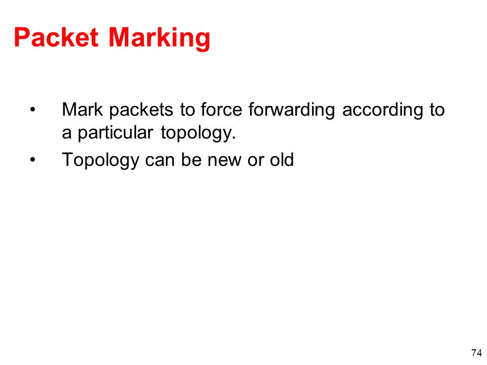 74 Packet Marking Mark packets to force forwarding according to a particular topology. Topology can be new or old