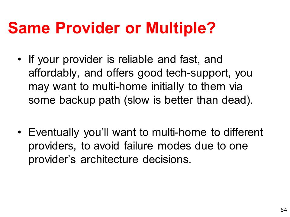 84 Same Provider or Multiple? If your provider is reliable and fast, and affordably, and offers good tech-support, you may want to multi-home initiall
