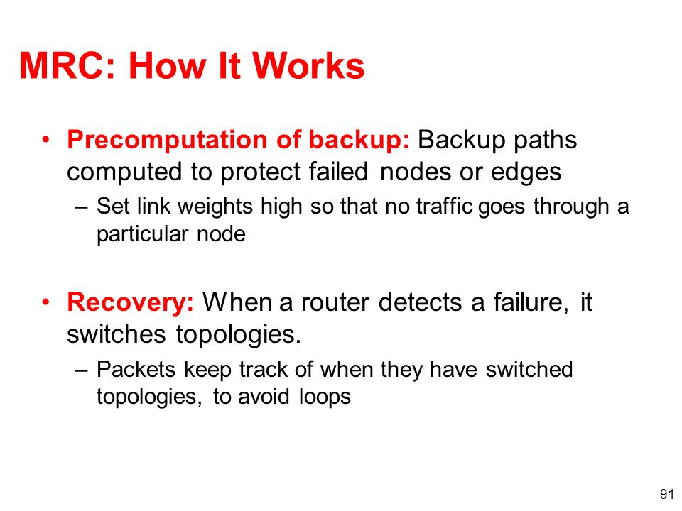 91 MRC: How It Works Precomputation of backup: Backup paths computed to protect failed nodes or edges –Set link weights high so that no traffic goes t