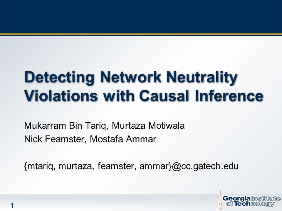 1 1 Detecting Network Neutrality Violations with Causal Inference Mukarram Bin Tariq, Murtaza Motiwala Nick Feamster, Mostafa Ammar {mtariq, murtaza, feamster, ammar}@cc.gatech.edu