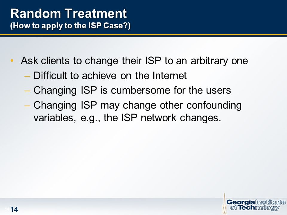 14 Random Treatment (How to apply to the ISP Case ) Ask clients to change their ISP to an arbitrary one –Difficult to achieve on the Internet –Changing ISP is cumbersome for the users –Changing ISP may change other confounding variables, e.g., the ISP network changes.