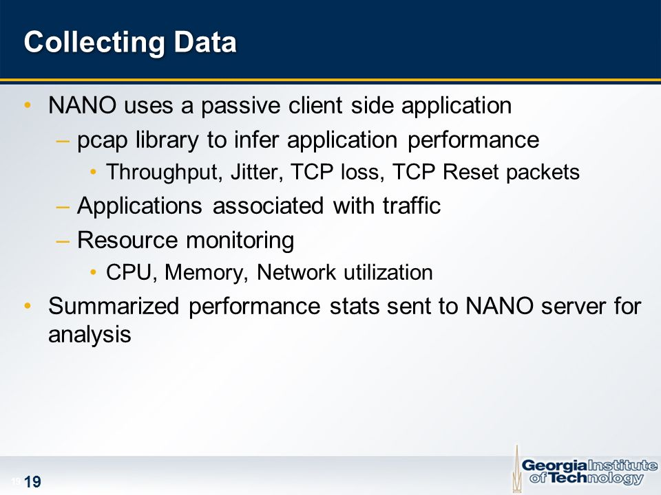 19 Collecting Data NANO uses a passive client side application –pcap library to infer application performance Throughput, Jitter, TCP loss, TCP Reset packets –Applications associated with traffic –Resource monitoring CPU, Memory, Network utilization Summarized performance stats sent to NANO server for analysis