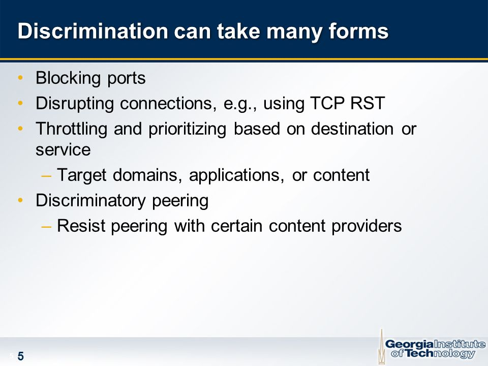 5 5 Discrimination can take many forms Blocking ports Disrupting connections, e.g., using TCP RST Throttling and prioritizing based on destination or service –Target domains, applications, or content Discriminatory peering –Resist peering with certain content providers