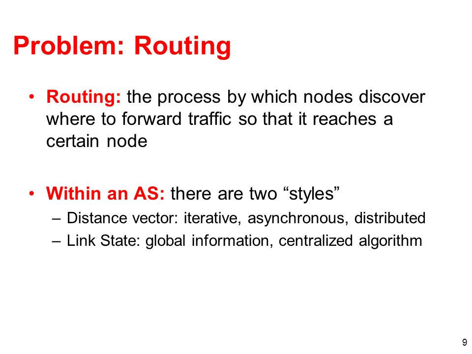 9 Problem: Routing Routing: the process by which nodes discover where to forward traffic so that it reaches a certain node Within an AS: there are two styles –Distance vector: iterative, asynchronous, distributed –Link State: global information, centralized algorithm