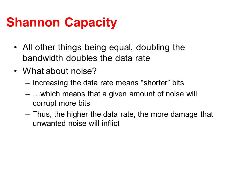 Shannon Capacity All other things being equal, doubling the bandwidth doubles the data rate What about noise? –Increasing the data rate means shorter