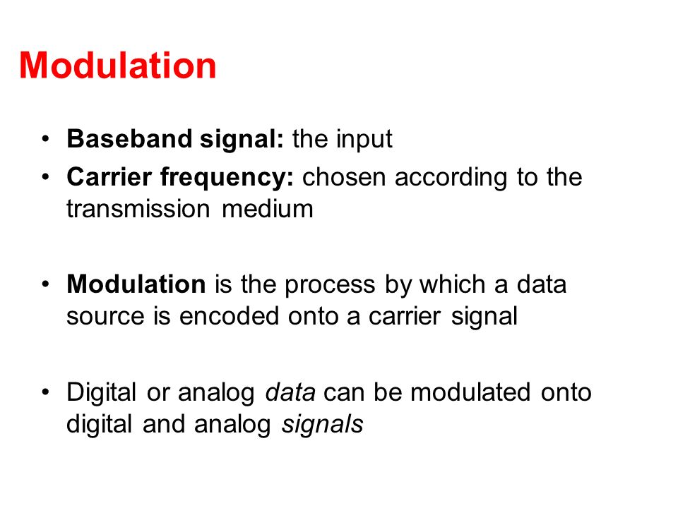 Modulation Baseband signal: the input Carrier frequency: chosen according to the transmission medium Modulation is the process by which a data source