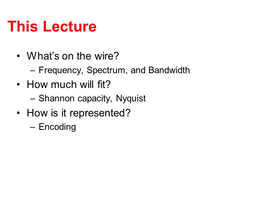 This Lecture Whats on the wire? –Frequency, Spectrum, and Bandwidth How much will fit? –Shannon capacity, Nyquist How is it represented? –Encoding