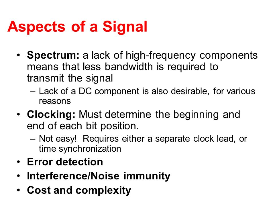 Aspects of a Signal Spectrum: a lack of high-frequency components means that less bandwidth is required to transmit the signal –Lack of a DC component