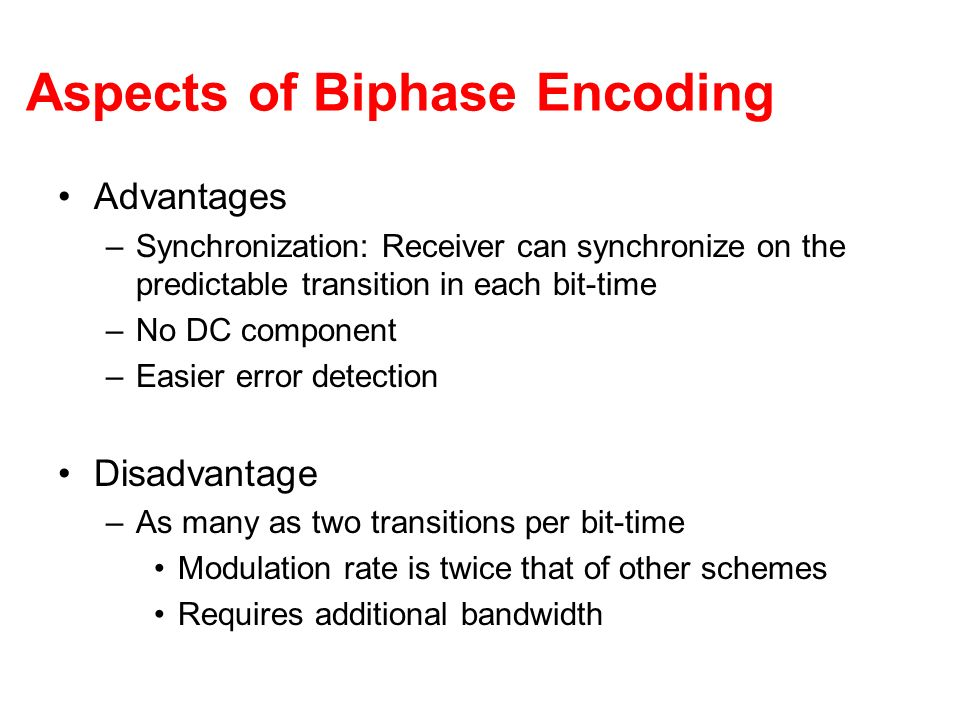 Aspects of Biphase Encoding Advantages –Synchronization: Receiver can synchronize on the predictable transition in each bit-time –No DC component –Eas