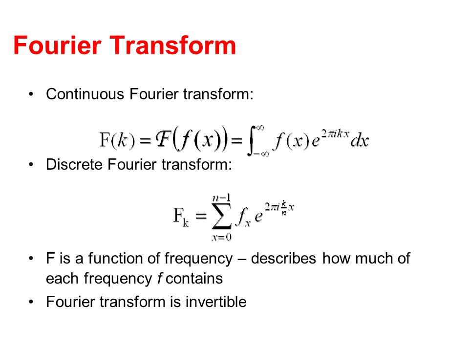 Fourier Transform Continuous Fourier transform: Discrete Fourier transform: F is a function of frequency – describes how much of each frequency f cont