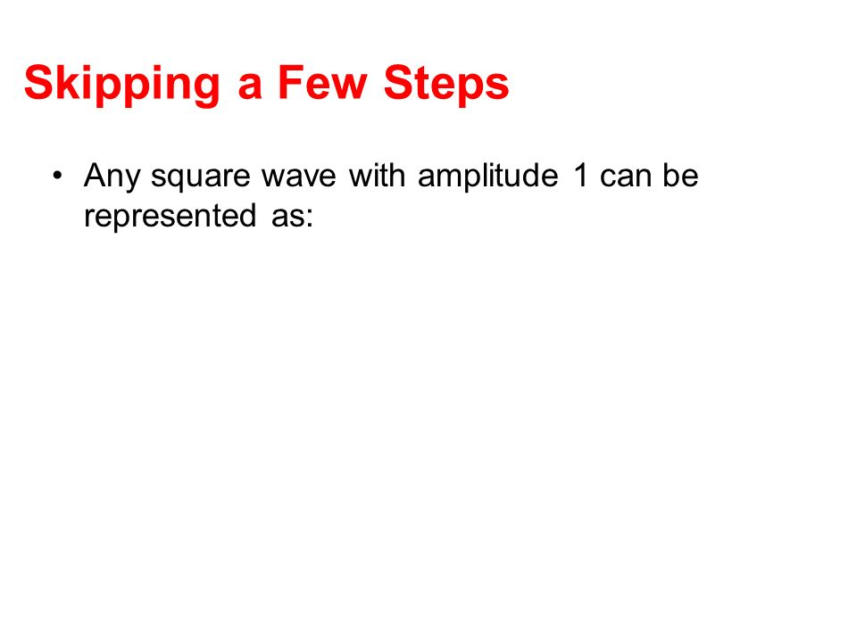 Skipping a Few Steps Any square wave with amplitude 1 can be represented as: