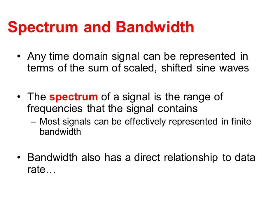 Spectrum and Bandwidth Any time domain signal can be represented in terms of the sum of scaled, shifted sine waves The spectrum of a signal is the ran