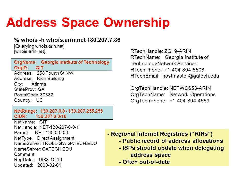 Address Space Ownership % whois -h whois.arin.net [Querying whois.arin.net] [whois.arin.net] OrgName: Georgia Institute of Technology OrgID: GIT Address: 258 Fourth St NW Address: Rich Building City: Atlanta StateProv: GA PostalCode: Country: US NetRange: CIDR: /16 NetName: GIT NetHandle: NET Parent: NET NetType: Direct Assignment NameServer: TROLL-GW.GATECH.EDU NameServer: GATECH.EDU Comment: RegDate: Updated: RTechHandle: ZG19-ARIN RTechName: Georgia Institute of TechnologyNetwork Services RTechPhone: RTech  OrgTechHandle: NETWO653-ARIN OrgTechName: Network Operations OrgTechPhone: Regional Internet Registries (RIRs) - Public record of address allocations - ISPs should update when delegating address space - Often out-of-date