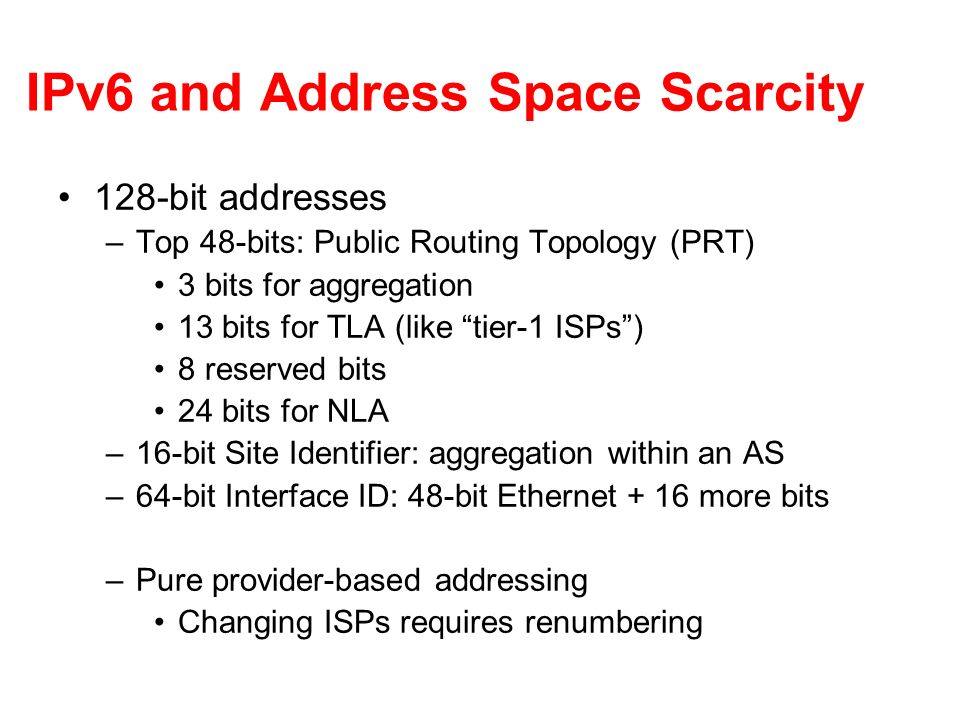 IPv6 and Address Space Scarcity 128-bit addresses –Top 48-bits: Public Routing Topology (PRT) 3 bits for aggregation 13 bits for TLA (like tier-1 ISPs) 8 reserved bits 24 bits for NLA –16-bit Site Identifier: aggregation within an AS –64-bit Interface ID: 48-bit Ethernet + 16 more bits –Pure provider-based addressing Changing ISPs requires renumbering