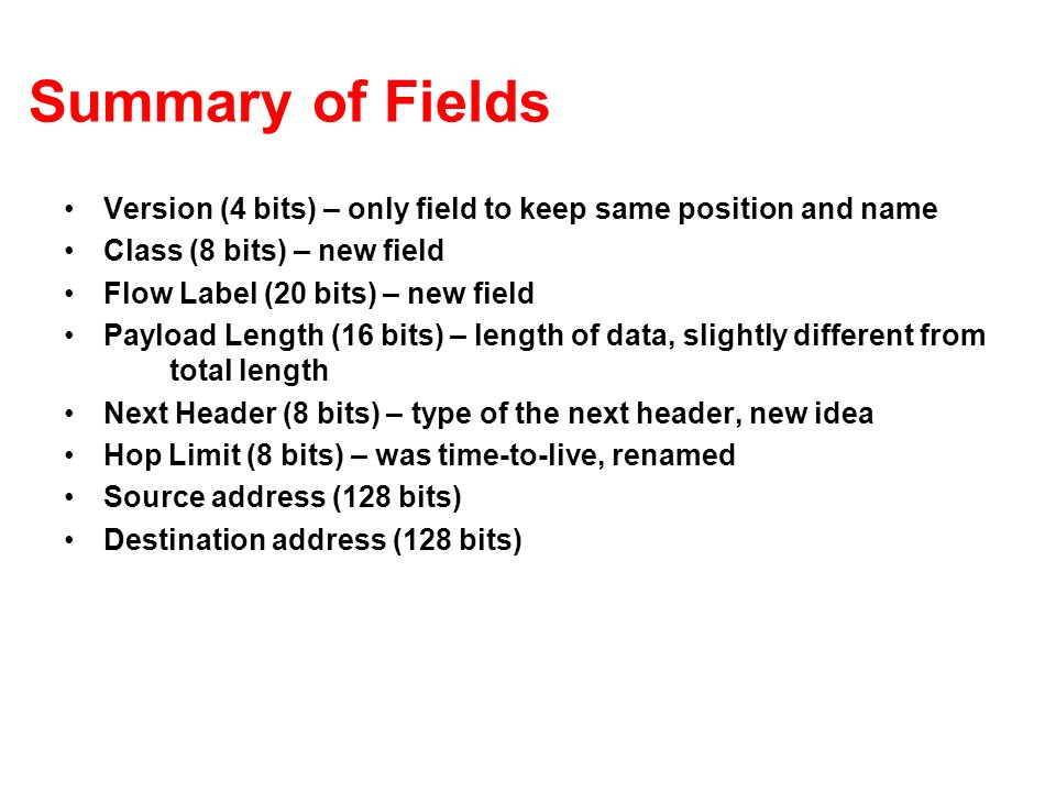 Summary of Fields Version (4 bits) – only field to keep same position and name Class (8 bits) – new field Flow Label (20 bits) – new field Payload Length (16 bits) – length of data, slightly different from total length Next Header (8 bits) – type of the next header, new idea Hop Limit (8 bits) – was time-to-live, renamed Source address (128 bits) Destination address (128 bits)