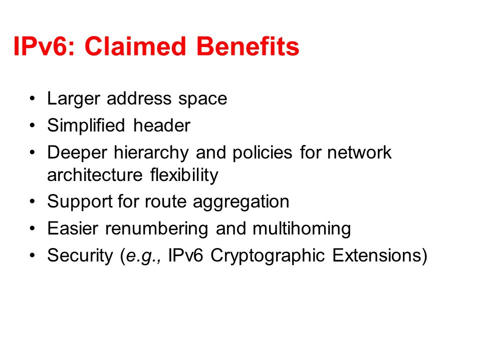 IPv6: Claimed Benefits Larger address space Simplified header Deeper hierarchy and policies for network architecture flexibility Support for route aggregation Easier renumbering and multihoming Security (e.g., IPv6 Cryptographic Extensions)