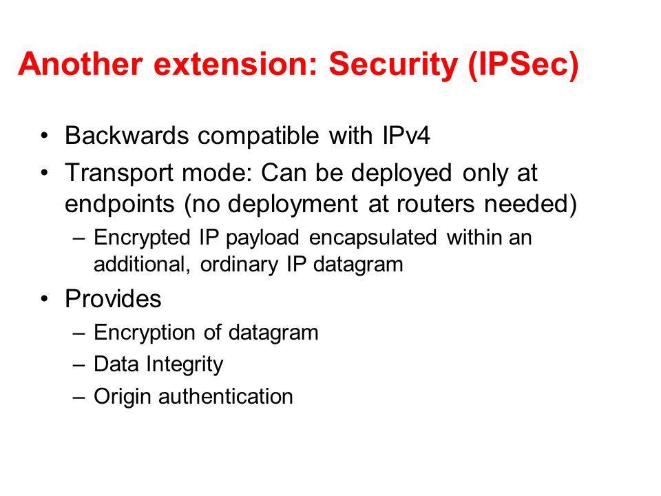 Another extension: Security (IPSec) Backwards compatible with IPv4 Transport mode: Can be deployed only at endpoints (no deployment at routers needed) –Encrypted IP payload encapsulated within an additional, ordinary IP datagram Provides –Encryption of datagram –Data Integrity –Origin authentication