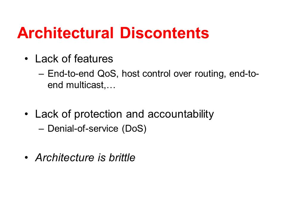 Architectural Discontents Lack of features –End-to-end QoS, host control over routing, end-to- end multicast,… Lack of protection and accountability –Denial-of-service (DoS) Architecture is brittle
