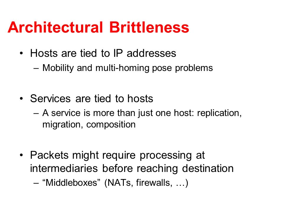 Architectural Brittleness Hosts are tied to IP addresses –Mobility and multi-homing pose problems Services are tied to hosts –A service is more than just one host: replication, migration, composition Packets might require processing at intermediaries before reaching destination –Middleboxes (NATs, firewalls, …)