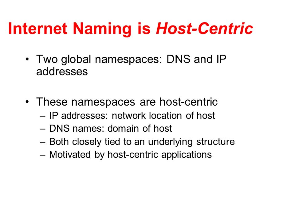 Internet Naming is Host-Centric Two global namespaces: DNS and IP addresses These namespaces are host-centric –IP addresses: network location of host –DNS names: domain of host –Both closely tied to an underlying structure –Motivated by host-centric applications