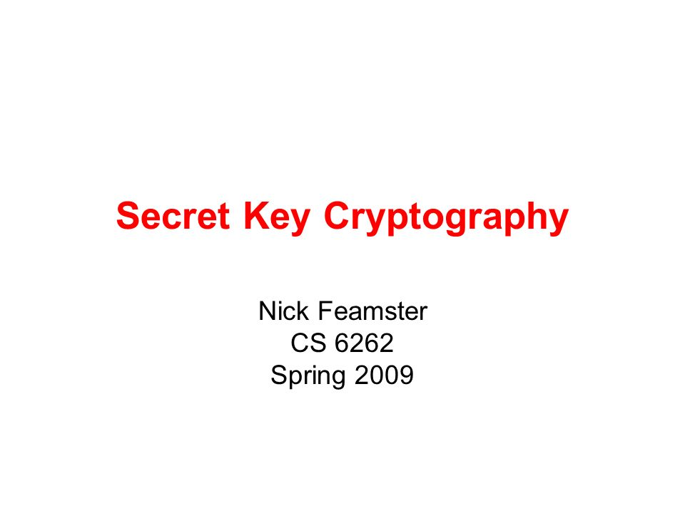 Secret Key Cryptography Nick Feamster CS 6262 Spring 2009