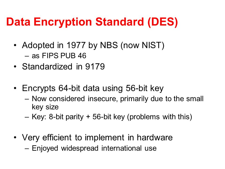 Data Encryption Standard (DES) Adopted in 1977 by NBS (now NIST) –as FIPS PUB 46 Standardized in 9179 Encrypts 64-bit data using 56-bit key –Now consi