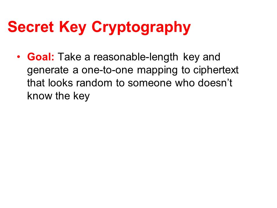 Secret Key Cryptography Goal: Take a reasonable-length key and generate a one-to-one mapping to ciphertext that looks random to someone who doesnt kno