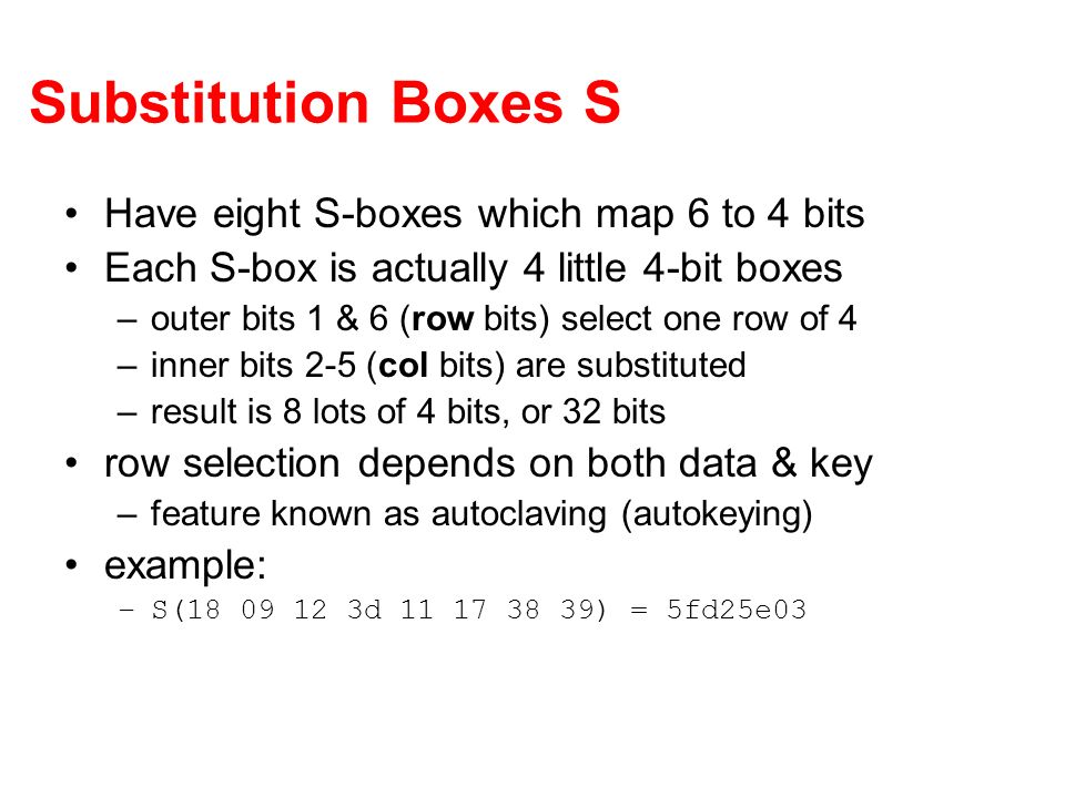 Substitution Boxes S Have eight S-boxes which map 6 to 4 bits Each S-box is actually 4 little 4-bit boxes –outer bits 1 & 6 (row bits) select one row