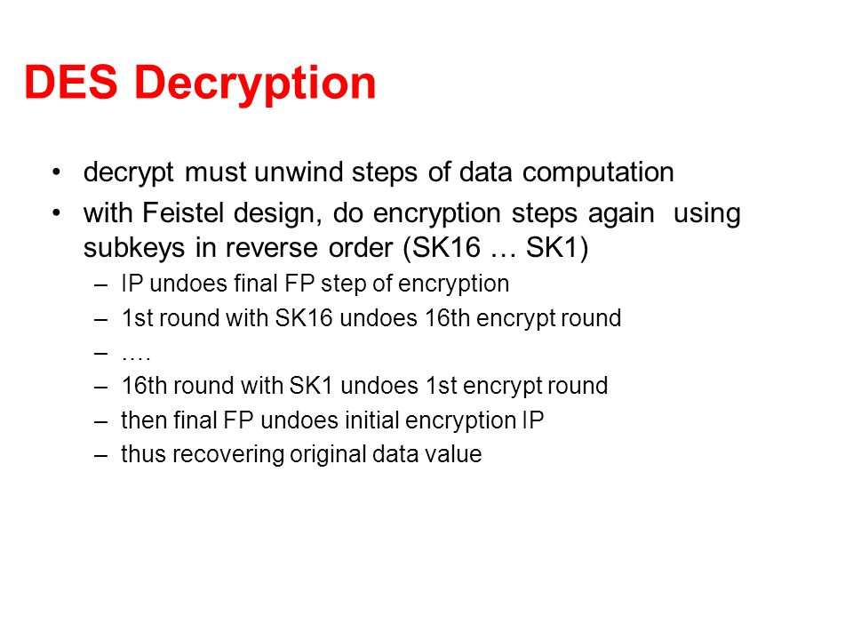 DES Decryption decrypt must unwind steps of data computation with Feistel design, do encryption steps again using subkeys in reverse order (SK16 … SK1