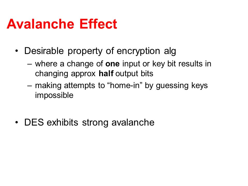 Avalanche Effect Desirable property of encryption alg –where a change of one input or key bit results in changing approx half output bits –making atte