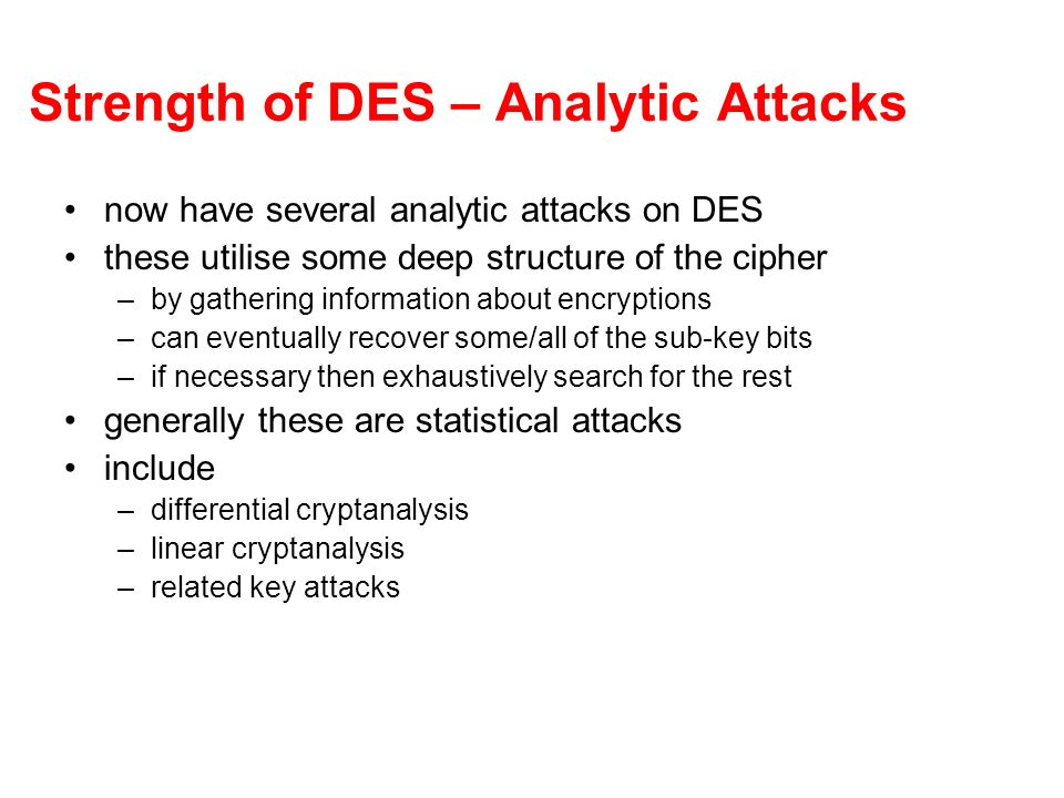 Strength of DES – Analytic Attacks now have several analytic attacks on DES these utilise some deep structure of the cipher –by gathering information