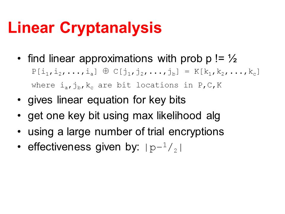 Linear Cryptanalysis find linear approximations with prob p != ½ P[i 1,i 2,...,i a ] C[j 1,j 2,...,j b ] = K[k 1,k 2,...,k c ] where i a,j b,k c are b